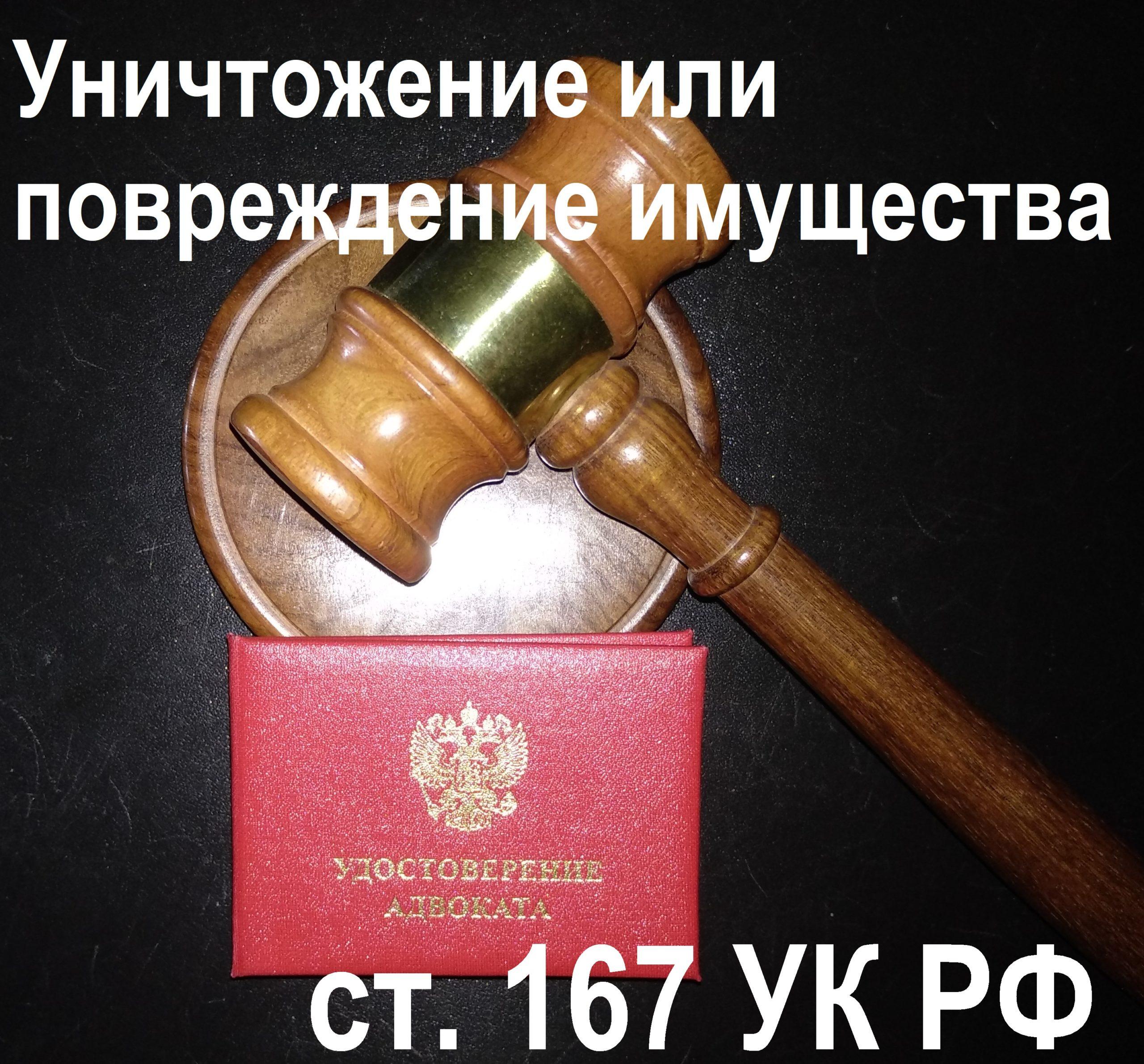 Адвокат по ст. 167 УК РФ Уничтожение или повреждение имущества
